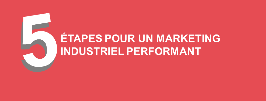 5 étapes pour un Marketing Industriel performant