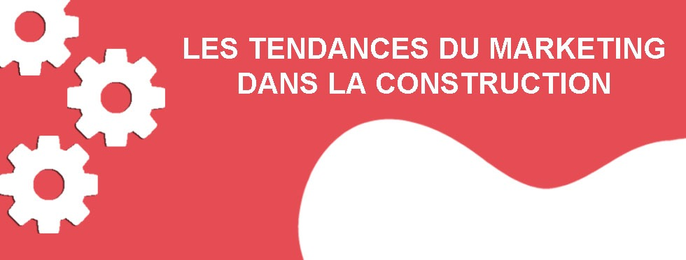 Les tendances du marketing dans la construction